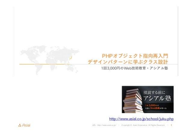 PHPオブジェクト指向再入門  デザインパターンに学ぶクラス設計  1回3,000円のWeb技術教育・アシアル塾  http://www.asial.co.jp/school/juku.php  URL : http://www.asial.c...