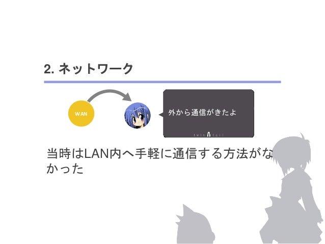 2. ネットワーク  WAN NATを超えれない・・  今ではWebSocketでの通信や、fluentdを  中継クライアントとして解決できる