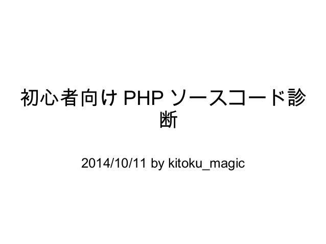 初心者向けPHPソースコード診  断  2014/10/11 by kitoku_magic