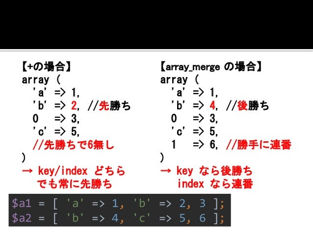 では、これはどうなるでしょう?  <?php  $a1 = [1,2,3];  $a2 = [4,5,6];  var_export($a1 + $a2);  var_export(array_merge($a1, $a2));