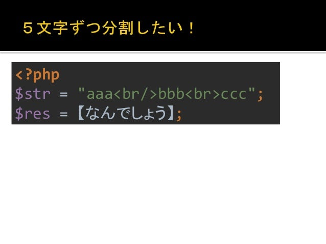 "<?php  $str = ""aaa<br/>bbb<br>ccc"";  $res = str_split($str, 5);  var_export($res);  array (  0 => 'aaa<b',  1 => 'r/>bb', ..."