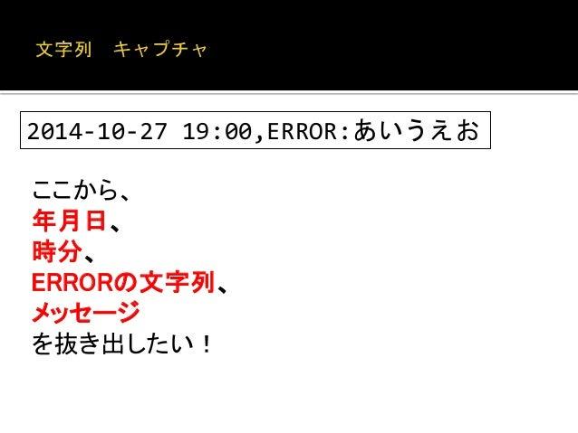 "<?php  $str = ""2014-10-27 19:00,ERROR:あいうえお"";  $res = sscanf($str, '%10s %5s,%5s:%s');  var_export($res);  だが、""ERROR"" 部分が可..."