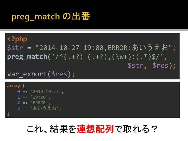 """<?php  $str = """"2014-10-27 19:00,ERROR:あいうえお"""";  preg_match('/^(?<ymd>.+?) (?<hm>.+?),'  . '(?<type>w+):(?<msg>.*)$/', $str,..."""