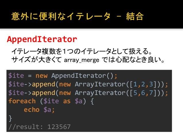 LimitIterator  イテレータのループ範囲を限定する。上位100件とか。  $ite = new ArrayIterator([1,2,3,4,5,6,7]);  $ite = new LimitIterator($ite, 2, 4...