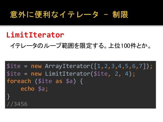 CallbackFilterIterator  イテレータにフィルタを適用する。  $ite = new ArrayIterator([1,2,3,4,5,6,7]);  $ite = new CallbackFilterIterator($i...