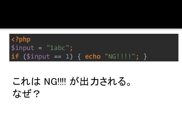 "<?php  $input = ""1abc"";  if ($input == 1) { echo ""NG!!!!""; }  キャストされるから。  さけるには=== を使う。  左右のどちらかが文字列でない場合、  == は危険。"