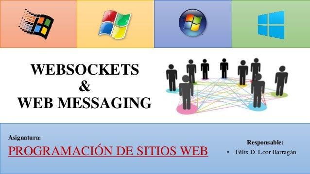 WEBSOCKETS & WEB MESSAGING Responsable: • Félix D. Loor Barragán Asignatura: PROGRAMACIÓN DE SITIOS WEB