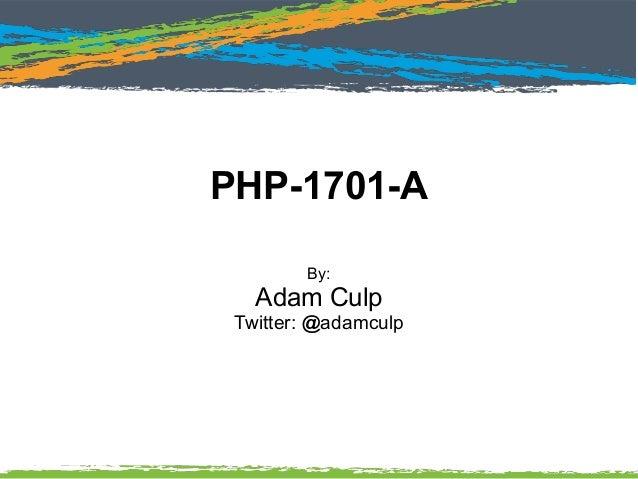 PHP-1701-A By: Adam Culp Twitter: @adamculp