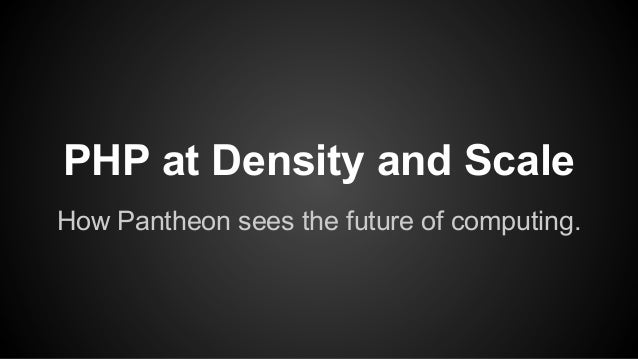 PHP at Density and Scale How Pantheon sees the future of computing.