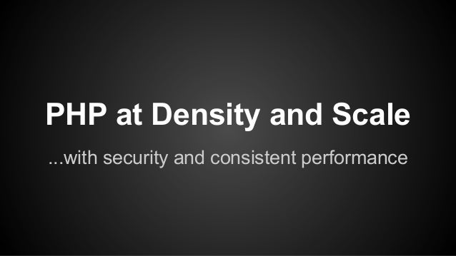 PHP at Density and Scale ...with security and consistent performance