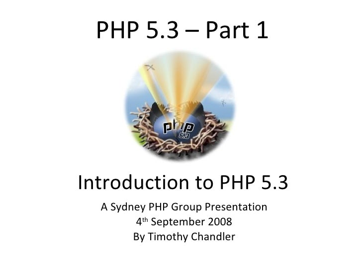 PHP 5.3 – Part 1 Introduction to PHP 5.3 A Sydney PHP Group Presentation 4 th  September 2008 By Timothy Chandler