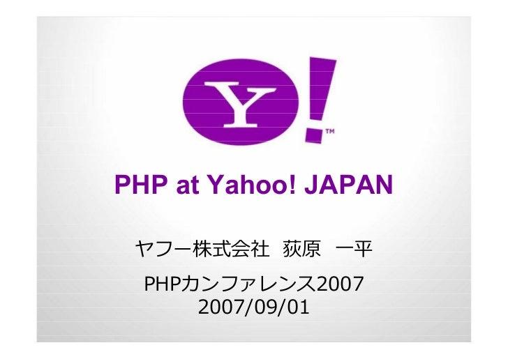 PHP at Yahoo! JAPAN   ヤフー株式会社 荻原 ⼀平   PHPカンファレンス2007       2007/09/01