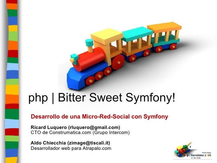 php | Bitter Sweet Symfony! Desarrollo de una Micro-Red-Social con Symfony Ricard Luquero (rluquero@gmail.com) CTO de Cons...