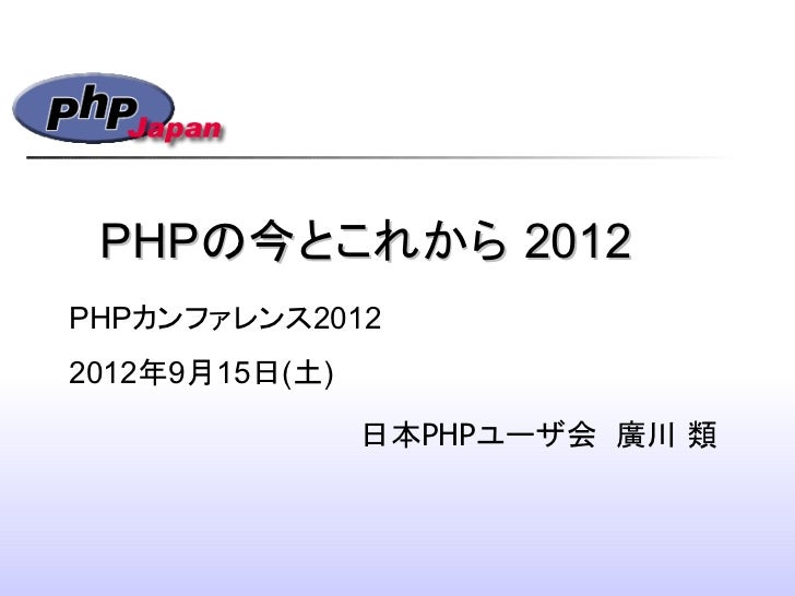 PHPの今とこれから 2012PHPカンファレンス20122012年9月15日(土)                日本PHPユーザ会 廣川 類