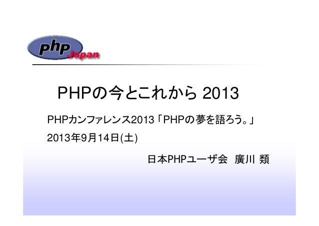 PHPの今とこれから 2013 日本PHPユーザ会 廣川 類 PHPカンファレンス2013 「PHPの夢を語ろう。」 2013年9月14日(土)