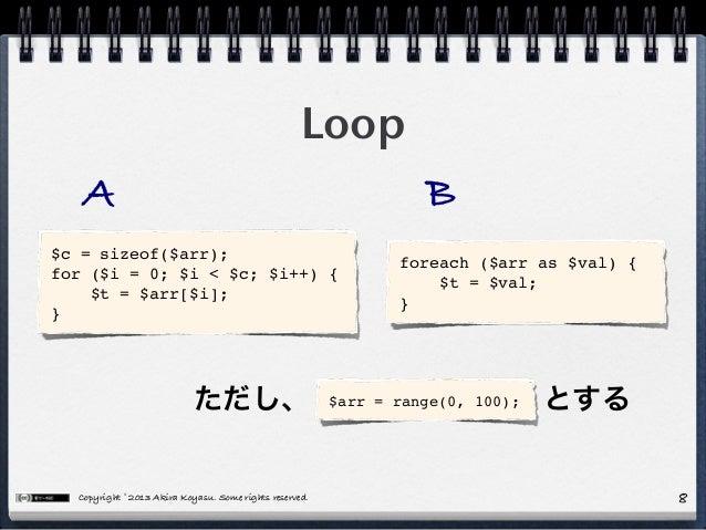 Copyright © 2013 Akira Koyasu. Some rights reserved. Loop 8 $c = sizeof($arr); for ($i = 0; $i < $c; $i++) { $t = $arr[$i]...