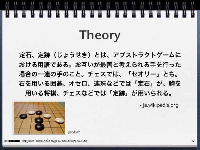Copyright © 2013 Akira Koyasu. Some rights reserved. Theory 2 定石、定跡(じょうせき)とは、アブストラクトゲームに おける用語である。お互いが最善と考えられる手を行った 場合の一連の...