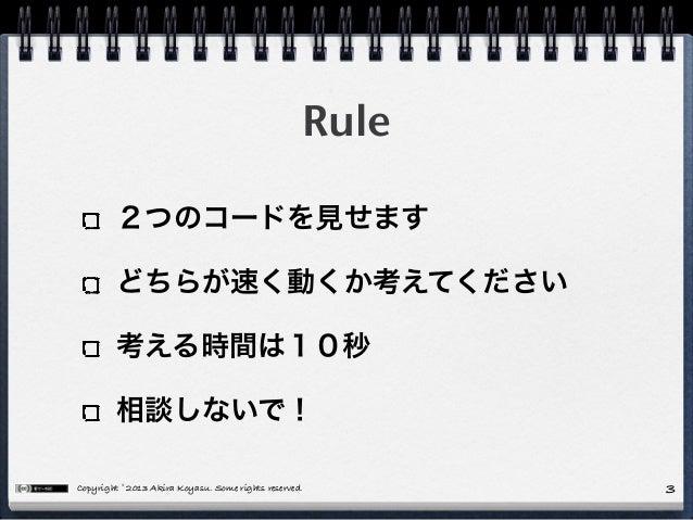 Copyright © 2013 Akira Koyasu. Some rights reserved. 3 Rule 2つのコードを見せます どちらが速く動くか考えてください 考える時間は10秒 相談しないで!
