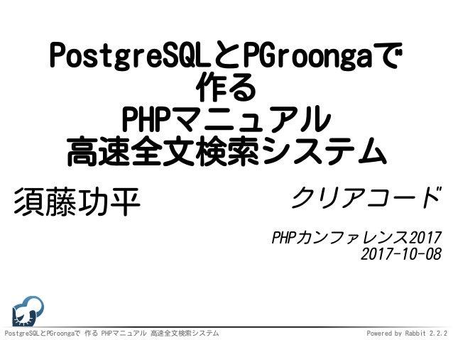 PostgreSQLとPGroongaで 作る PHPマニュアル 高速全文検索システム Powered by Rabbit 2.2.2 PostgreSQLとPGroongaで 作る PHPマニュアル 高速全文検索システム 須藤功平 クリアコー...