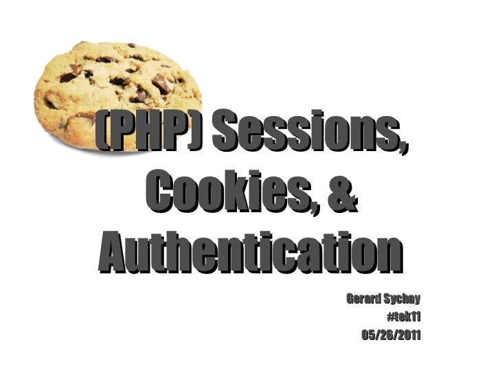 (PHP) Sessions, Cookies, & Authentication Gerard Sychay #tek11 05/26/2011