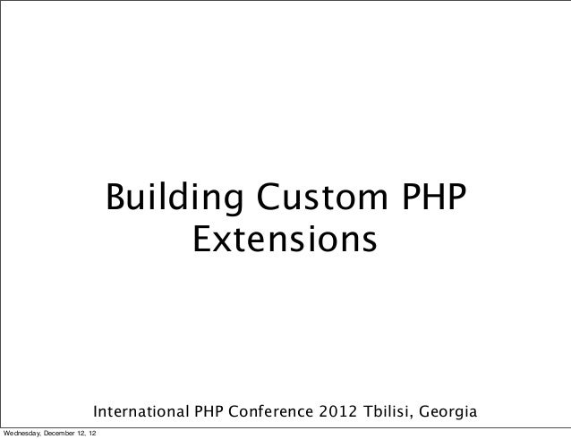 Building Custom PHP                                  Extensions                         International PHP Conference 2012 ...