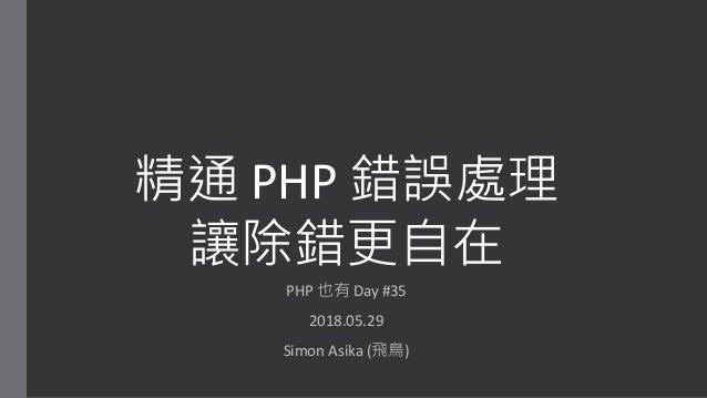 精通 PHP 錯誤處理 讓除錯更自在 PHP 也有 Day #35 2018.05.29 Simon Asika (飛鳥)