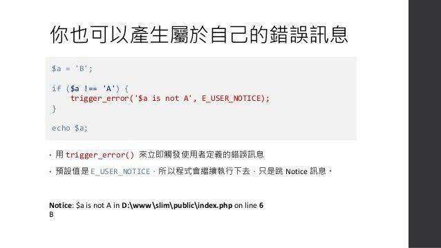 改用 E_USER_ERROR • 這次用的是 ERROR type,程式就會終止執行了: Fatal error: $a is not A in D:wwwslimpublicindex.php on line 6 • 可用的種類有:  E...