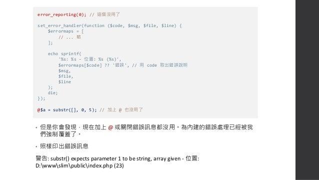 • 之前有說過,@ 的作用就是當下即時把 error_reporting 改成 0,所以我們加上 error_reporting 的判斷,如果是 0,就直接略過。 • 現在不會再出現錯誤訊息了。 set_error_handler(functi...