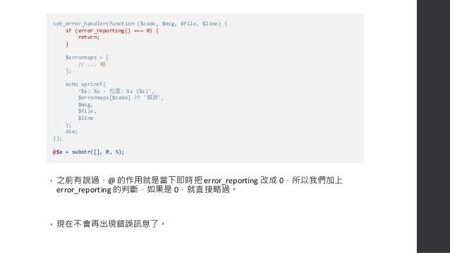 • 如果你希望錯誤的顯示與否與之前設定 error_reporting 的內容相同,則可以用位 元運算子的 & 符號來做比對 • 詳情請見  http://bit.ly/2LyEcbC  https://stackoverflow.com/...