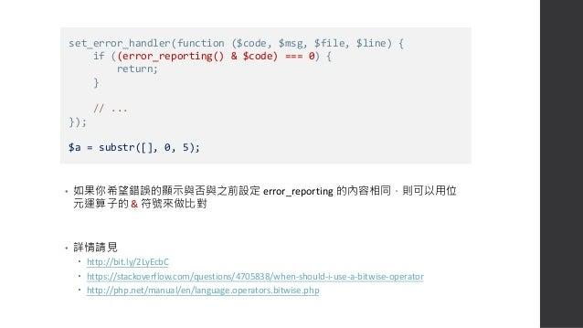 搭配 log 紀錄錯誤訊息 • 隱蔽錯誤是有風險的,我們可以嘗試把錯誤都記錄在 log 內,至少發生不明錯誤時 還有紀錄可以查詢 • error_log() 的參數說明請見 http://php.net/manual/en/function.e...