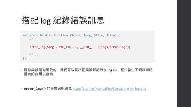 • 左邊是完整的範例 • 先組好messsage,然後立即 log • 接著判斷 error_reporting 有必要才 echo 錯誤訊息 • error_log() 不會幫你換行,記得加上 換行符號。 set_error_handler(...