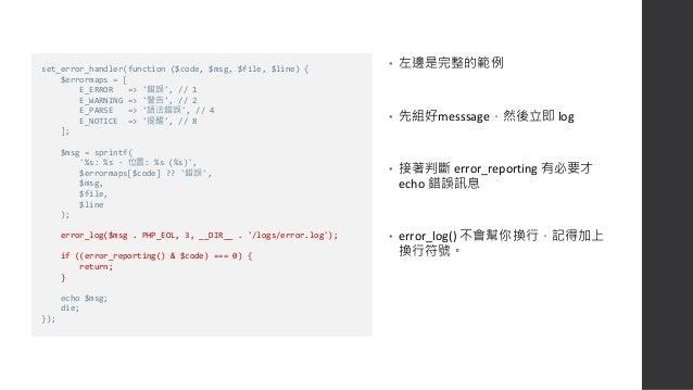 log 紀錄結果 • 這只是一個簡單的範例,實際的網站開發請另外使用 Monolog 之類的套件來處理 log檔,並記得做 rotating 免得log塞爆。 • 有 DevOps 人員或採用 microservice 的團隊,可以考慮把 lo...