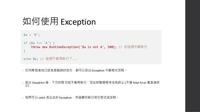 捕獲 Exception • 用 try ... catch 包住 Exception,就能自訂中斷流程,做額外的錯誤處理 • 在 try 區塊裡面,只要丟出 Exception 的話,後方程式就不會再執行,但會跳到 catch 的 區塊,所以...