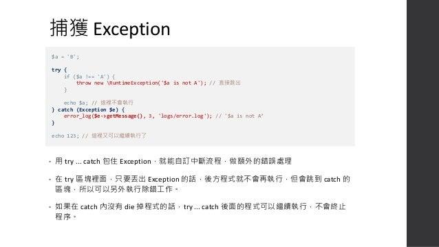 更複雜的案例 • Exception 不一定是自己丟出的,也可能是 核心獲第三方函市庫丟出來的,範例中丟 出的 PDOExcception 通常是 SQL 有誤時會丟 出。 • Exception 可以分多個種類,用不同的 catch 來補獲。...