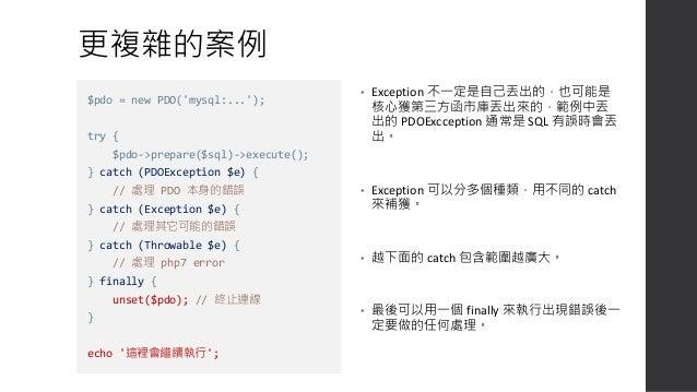 善用 Code 判斷錯誤種類 • 就算是相同的 Exception 類型,也可以用 code 來區隔其錯誤狀態。 try { if (!$user->isLogin()) { throw new RuntimeException('Access...