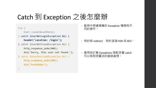 Exception 可以無視層次跳躍 • 範例中 Exception 是在 function 內拋出,但是外部的 try ... catch 可以抓到。 • Exception 是無視層次的,會向上一直跳到有 try ... catch 的地方...