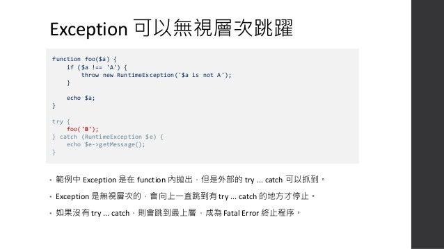 沒有捕獲 Exception 的結果 • 會顯示 Uncaught Exception 然後終止程序 Fatal error: Uncaught RuntimeException: $a is not A in D:wwwslimpublici...