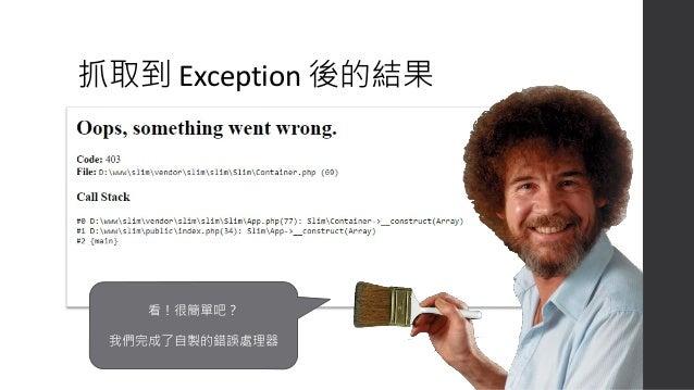 把雙劍客合起來用 • 前面提到 error handler 可以把錯 誤當做 Exception 丟出去。 • 所以搭配 exception handler 就可 以集中處理所有可能的錯誤訊息。 • 這裡開始就複雜多了,沒關係, 框架們都幫你搞...