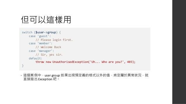 或是這樣用 • 將多個 function 呼叫的 Exception 做集中處理,可以讓異常處理流程更乾淨易讀。 try { $obj->methodA(); $obj->methodB(); $obj->methodC(); } catch ...