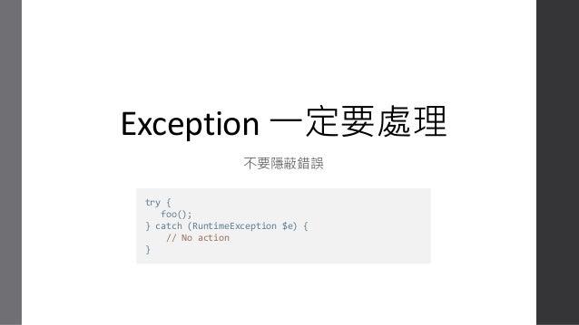 使用 Exception 的情境 • 通常比較少在同一個空間內同時 try ... catch 又同時 throw Exception。 • 開發 function 的人可以根據異常狀況拋出各種 Exception,幫助使用 function ...