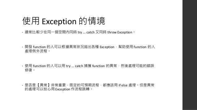 防禦型程式設計 public function __construct($string, $int, $array) { // 最基本的檢查,型別不對就丟錯 if (!is_string($string)) { throw new Invali...