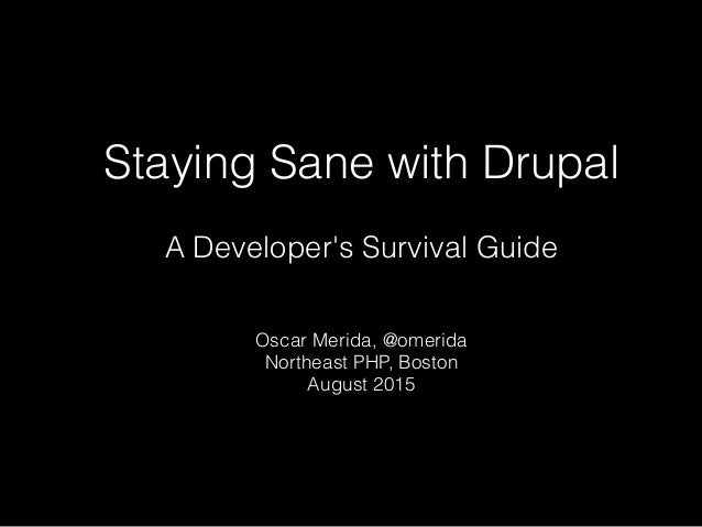 Staying Sane with Drupal A Developer's Survival Guide Oscar Merida, @omerida Northeast PHP, Boston August 2015