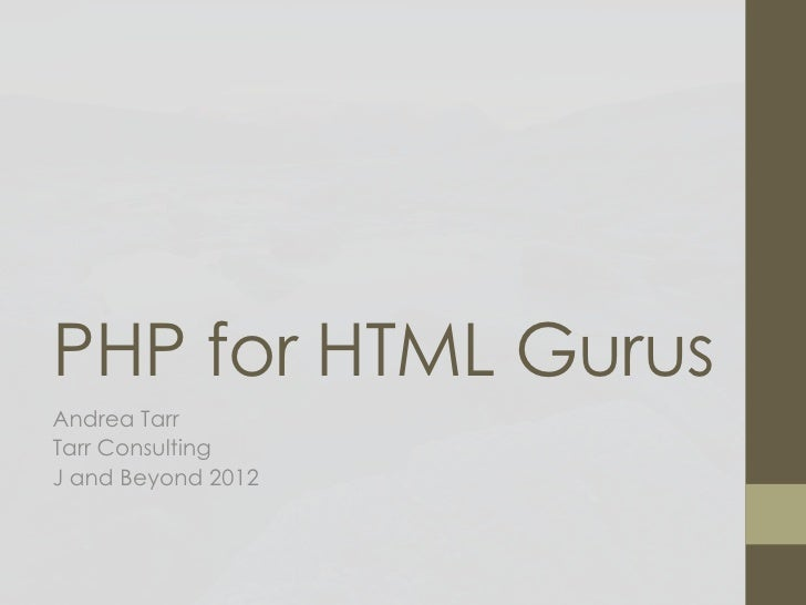 PHP for HTML GurusAndrea TarrTarr ConsultingJ and Beyond 2012