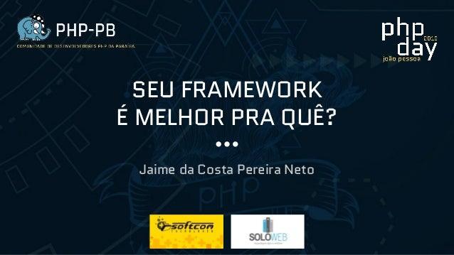 SEU FRAMEWORK É MELHOR PRA QUÊ? Jaime da Costa Pereira Neto