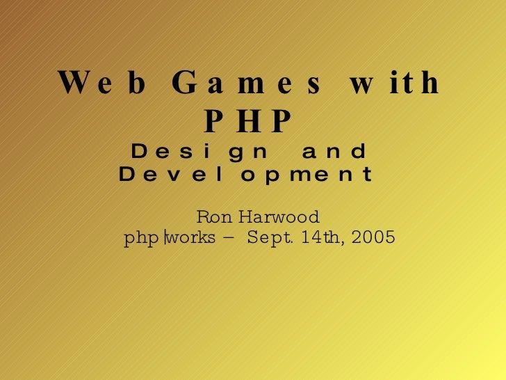 Web Games with PHP Design and Development <ul><ul><li>Ron Harwood </li></ul></ul><ul><ul><li>php|works – Sept. 14th, 2005 ...