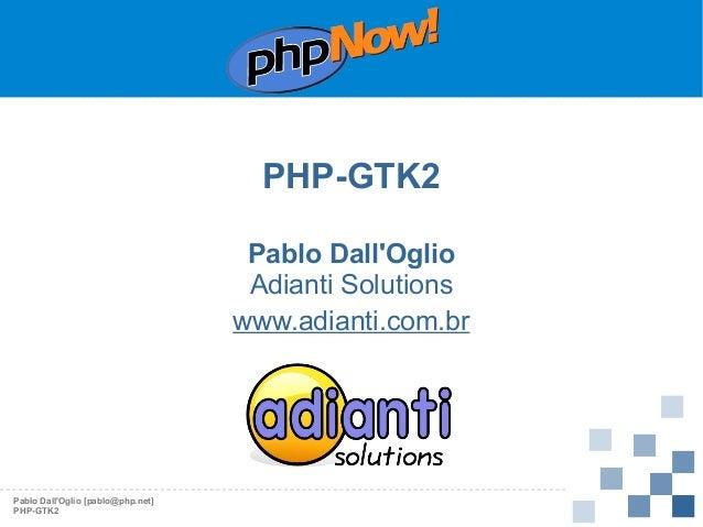 PHP-GTK2 Pablo Dall'Oglio Adianti Solutions www.adianti.com.br  Pablo Dall'Oglio [pablo@php.net] PHP-GTK2
