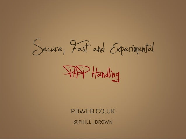 Secure, Fast and Experimental       PHP Handling         PBWEB.CO.UK         @PHILL_BROWN