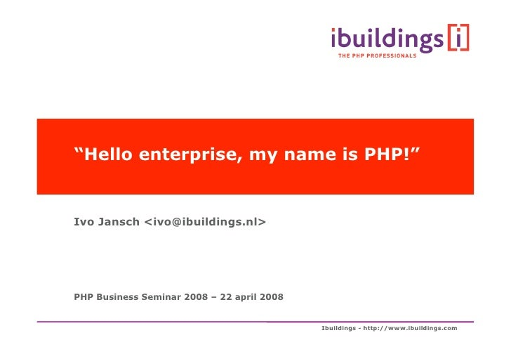 """""""Hello enterprise, my name is PHP!""""   Ivo Jansch <ivo></ivo>@ibuildings.nl>     PHP Business Seminar 2008 – 22 april 2008 ..."""