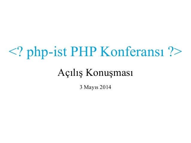 <? php-ist PHP Konferansı ?> Açılış Konuşması 3 Mayıs 2014
