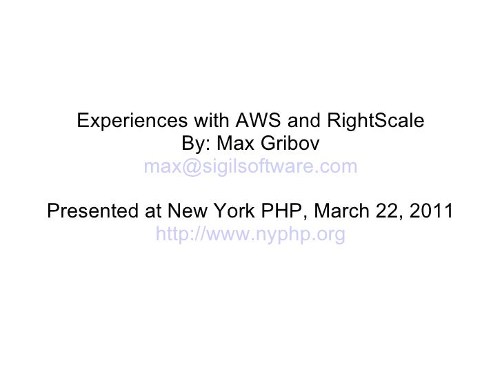 Experiences with AWS and RightScale             By: Max Gribov          max@sigilsoftware.comPresented at New York PHP, Ma...